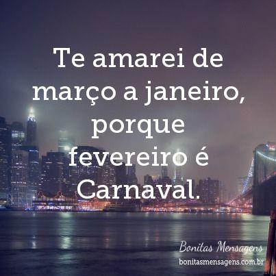 Te amarei de março a janeiro, porque fevereiro é Carnaval. Kkkkkk
