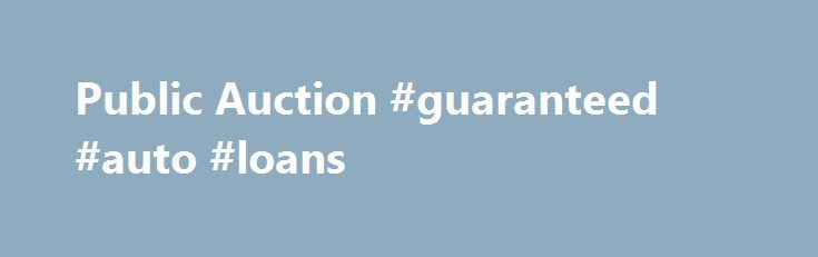 Public Auction #guaranteed #auto #loans http://auto.nef2.com/public-auction-guaranteed-auto-loans/  #auto auction # Public Auctions Wednesday, Dec 2, 2015 About Public Auctions Some cheap car auctions are only for car dealers, but the general public can participate in our public auto auction. This type of auction is different from government state auto auctions and city public auto auctions. It gives everyone an equal opportunity to Continue Reading