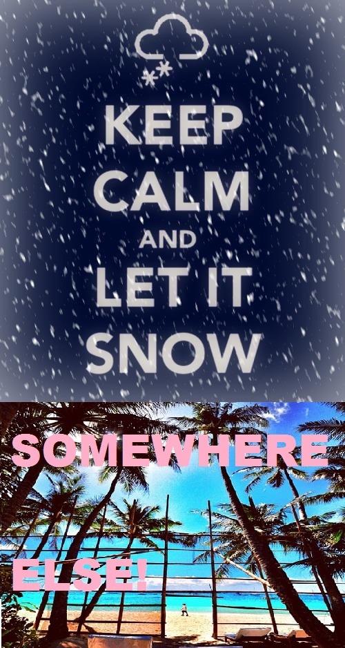 Elegant SOMEWHERE ELSE! I Hate Snow. Keep Calm ...