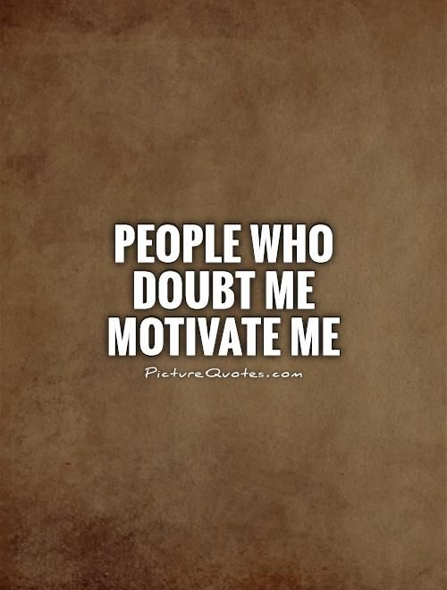 People who doubt me motivate me. Doubt quotes on PictureQuotes.com.
