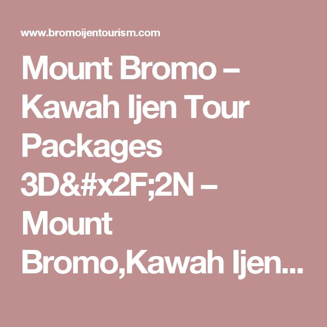 Mount Bromo – Kawah Ijen Tour Packages 3D/2N – Mount Bromo,Kawah Ijen,Java,Indonesia Tour Information