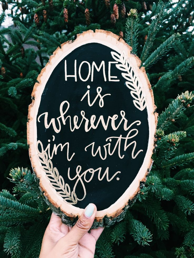 A personal favorite from my Etsy shop https://www.etsy.com/listing/264146884/home-is-wherever-im-with-you-wood-slice
