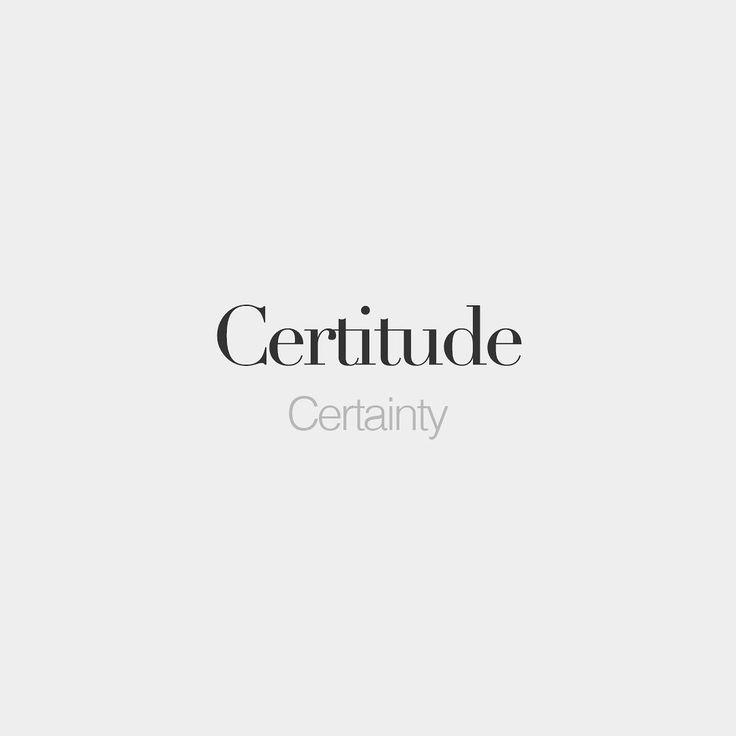 Certitude (feminine word) • Certainty • /sɛʁ.ti.tyd/