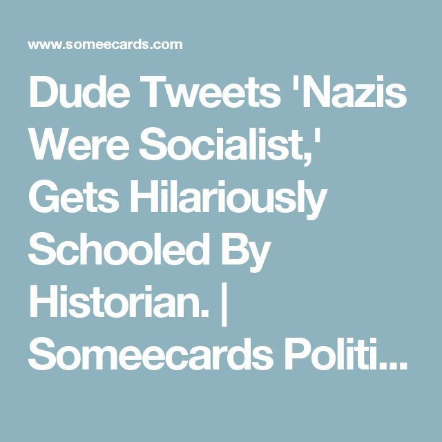 Dude Tweets 'Nazis Were Socialist,' Gets Hilariously Schooled By Historian. | Someecards Politics