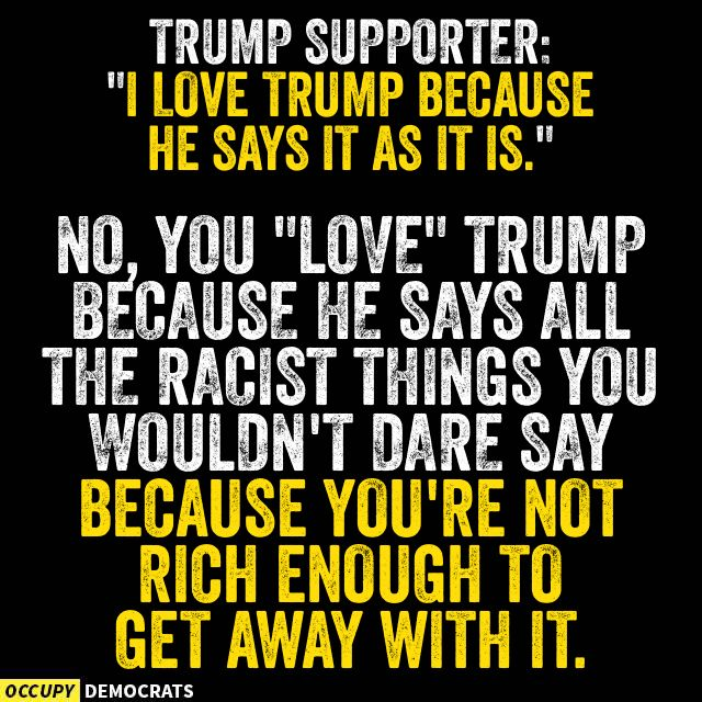 """Trump Supporter: """"I love trump because hes says it as it is."""" No, you """"love"""" Trump because he says all the racist things you wouldn't dare say because you're not rich enough to get away with it."""