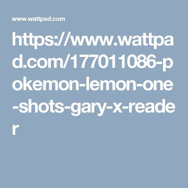 https://www.wattpad.com/177011086-pokemon-lemon-one-shots-gary-x-reader