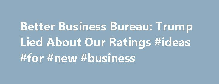 Better Business Bureau: Trump Lied About Our Ratings #ideas #for #new #business http://money.nef2.com/better-business-bureau-trump-lied-about-our-ratings-ideas-for-new-business/  #better business bureau # Better Business Bureau: Trump Lied About Our Ratings The Council of Better Business Bureaus is calling out Donald Trump for what appears to have been a brazen effort to mislead the Fox News hosts who moderated last week's Republican presidential debate, as well as the millions of Americans…