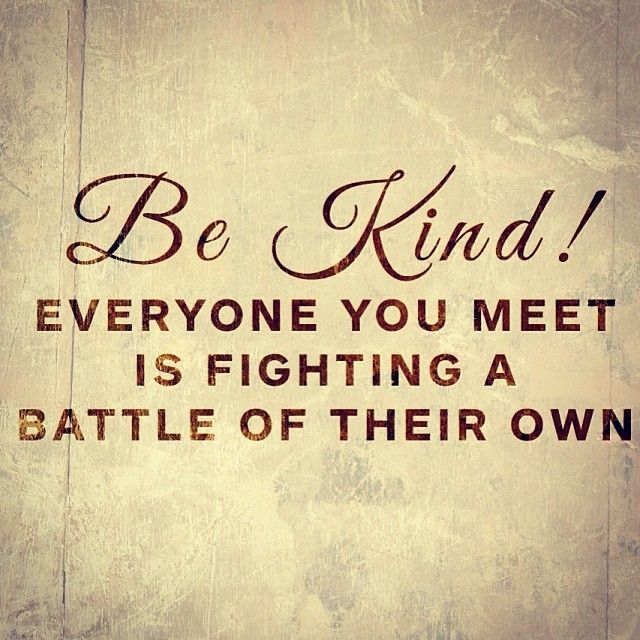 Be kind! Everyone you meet is fighting a battle of their ...