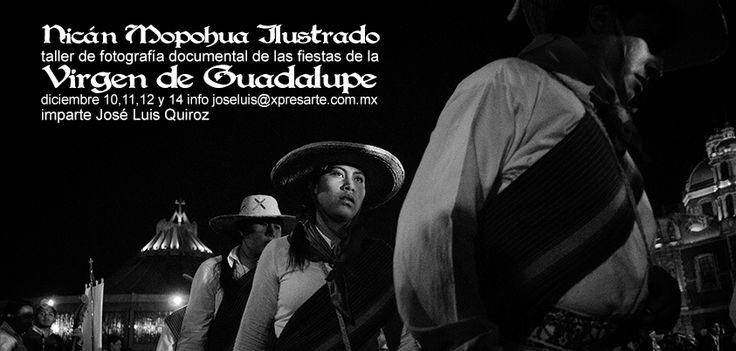 Taller de fotografía documental en torno a las festividades de la Virgen de Guadalupe. Inversión $2,000.00 pesos informes e inscripciones joseluis@xpresarte.com.mx