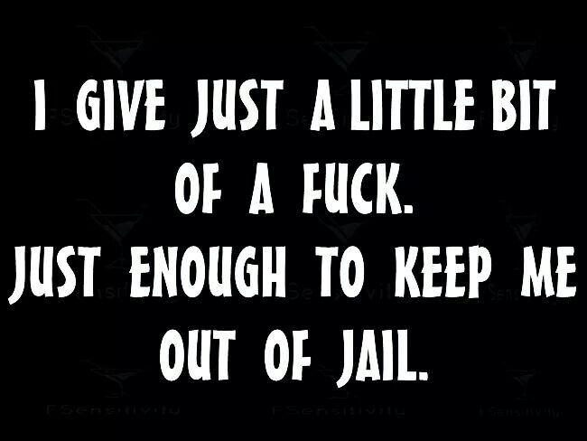 I just give a little bit of fuck. Just enough to keep me out of jail