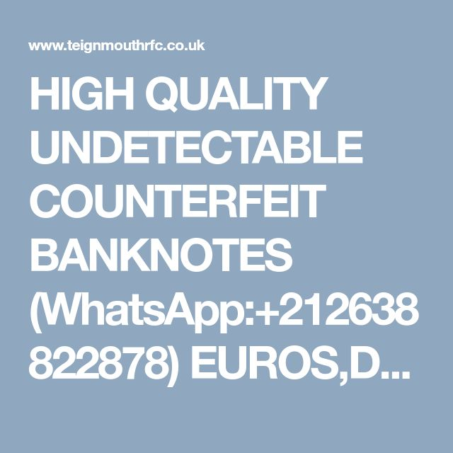 HIGH QUALITY UNDETECTABLE COUNTERFEIT BANKNOTES (WhatsApp:+212638822878) EUROS,DOLLARS AND POUNDS.AND S.S.D CHEMICALS. - General Discussion - Forum - Teignmouth RFC