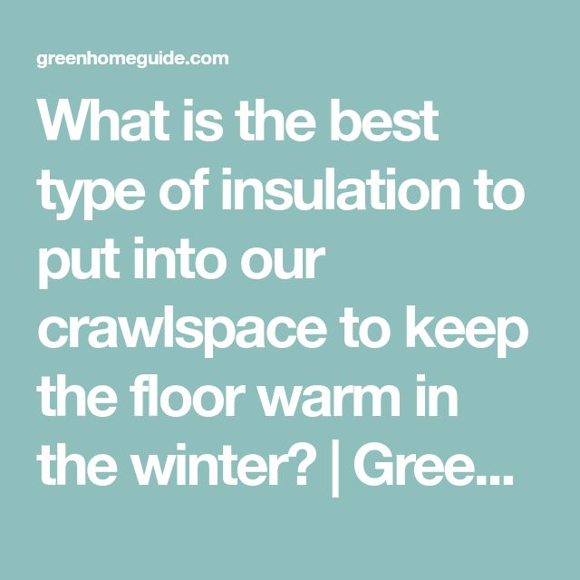 What is the best type of insulation to put into our crawlspace to keep the floor warm in the winter? | Green Home Guide