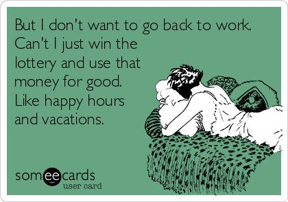 But I don't want to go back to work. Can't I just win the lottery and use that money for good. Like happy hours and vacations.