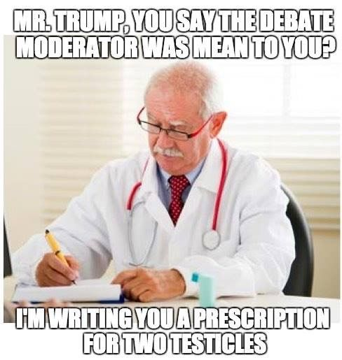 Trump, I'm writing you a prescription for two testicles because you say the debate moderator was mean to you.