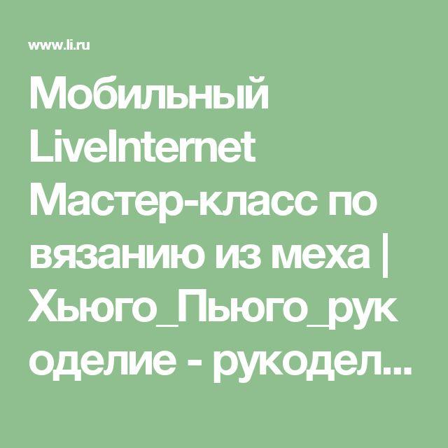 Мобильный LiveInternet Мастер-класс по вязанию из меха  | Хьюго_Пьюго_рукоделие - рукоделие, вязание, кулинария, домоводство |