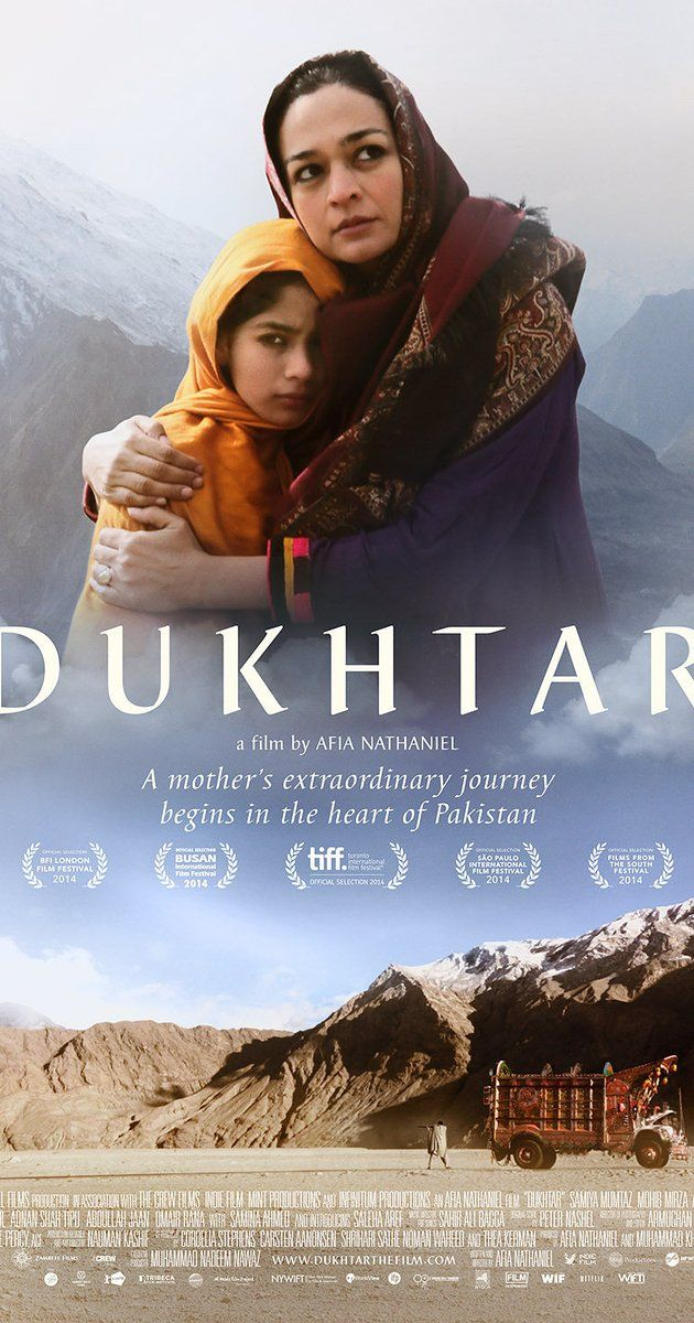 Dukhtar; Directed by Afia Nathaniel. With Samiya Mumtaz, Mohib Mirza, Saleha Aref, Asif Khan. In the mountains of Pakistan, a mother and her ten-year-old daughter flee their home on the eve of the girl's marriage to a tribal leader. A deadly hunt for them begins.