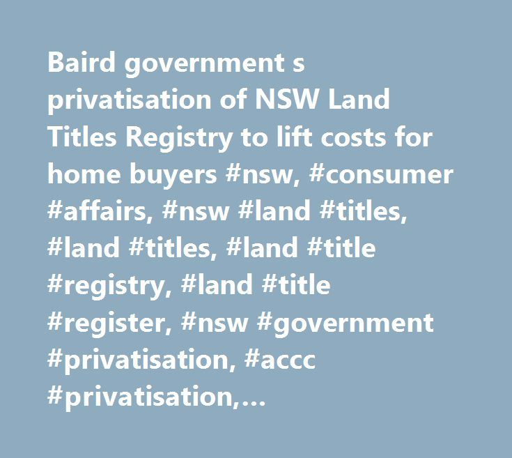Baird government s privatisation of NSW Land Titles Registry to lift costs for home buyers #nsw, #consumer #affairs, #nsw #land #titles, #land #titles, #land #title #registry, #land #title #register, #nsw #government #privatisation, #accc #privatisation, #privatisation, #buying #home, #consumer #affairs, #gladys #berejiklian…