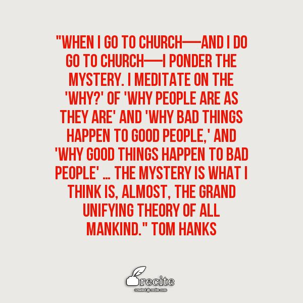 """""""When I go to church—and I do go to church—I ponder the mystery. I meditate on the 'why?' of 'why people are as they are' and 'why bad things happen to good people,' and 'why good things happen to bad people' … The mystery is what I think is, almost, the grand unifying theory of all mankind."""" Tom Hanks quote - Terry Mattingly (March 25, 2009). """"Mattingly: Tom Hanks talks about religion"""". Scripps Howard News Service."""