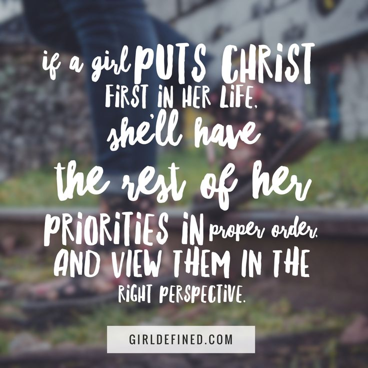 """If a girl puts Christ first in her life, she'll have the rest of her priorities in proper order, and view them in the right perspective."""