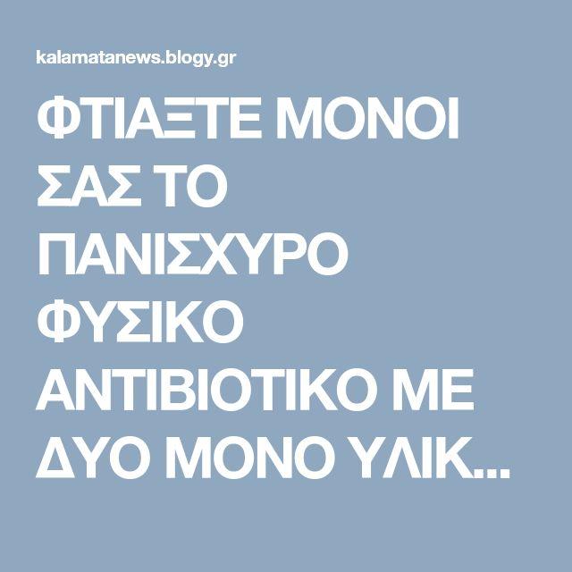 ΦΤΙΑΞΤΕ ΜΟΝΟΙ ΣΑΣ ΤΟ ΠΑΝΙΣΧΥΡΟ ΦΥΣΙΚΟ ΑΝΤΙΒΙΟΤΙΚΟ ΜΕ ΔΥΟ ΜΟΝΟ ΥΛΙΚΑ! Σκοτώνει όλα τα μικρόβια και τα βακτήρια!!! - Ειδήσεις από την Καλαμάτα - Blogy