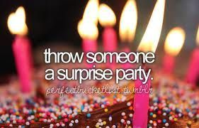 I've never technically thrown a surprise party and never had one. But i would love to give .someone a surprise partie