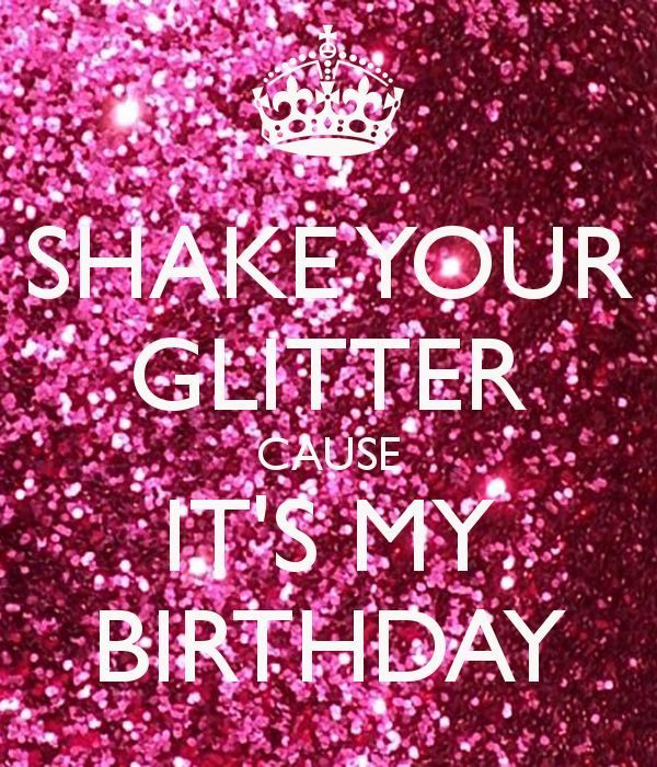 SHAKE YOUR GLITTER CAUSE IT'S MY BIRTHDAY