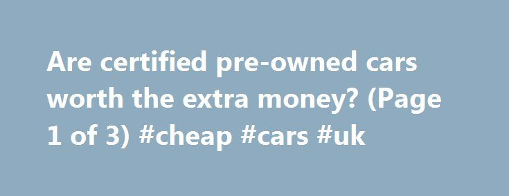 Are certified pre-owned cars worth the extra money? (Page 1 of 3) #cheap #cars #uk http://car.remmont.com/are-certified-pre-owned-cars-worth-the-extra-money-page-1-of-3-cheap-cars-uk/  #used car worth # Are certified pre-owned cars worth the extra money? At least that's what the auto industry would like American car customers to think. But what does certified pre-owned really mean? And what are the advantages and disadvantages of buying one? Certified pre-owned, or CPO, is a term coined by…