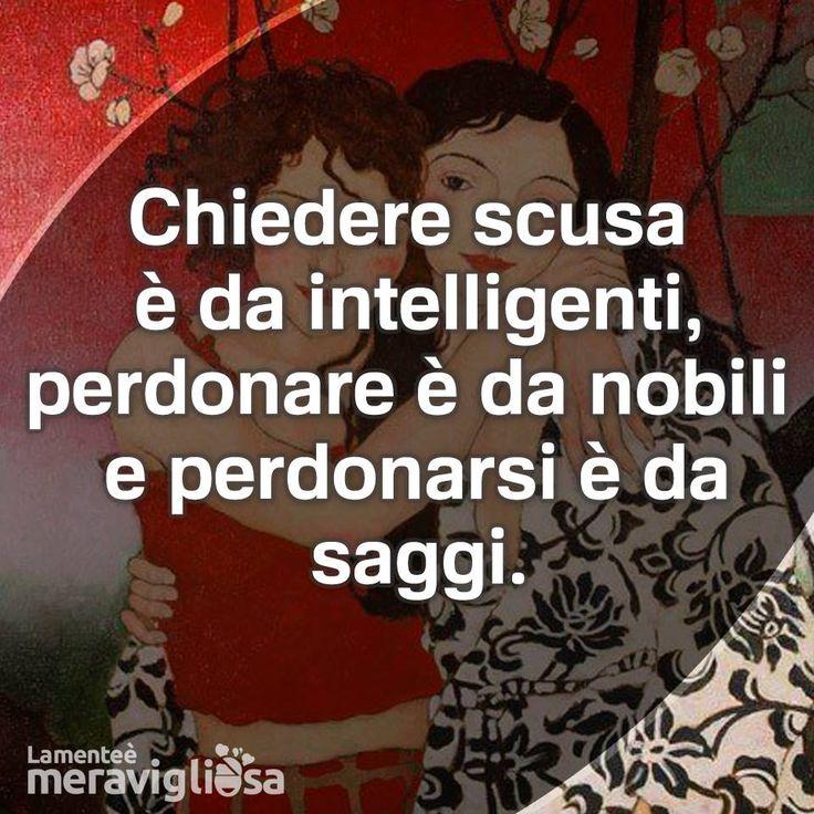 Chiedere scusa è da intelligenti, perdonare è da nobili e perdonarsi è da saggi.