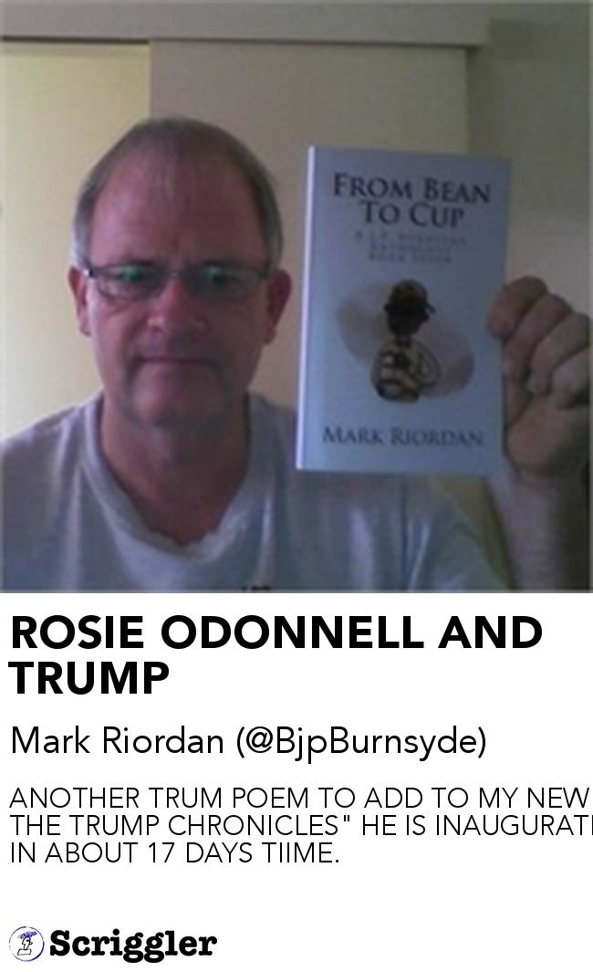 "ROSIE ODONNELL AND TRUMP by Mark Riordan (@BjpBurnsyde) https://scriggler.com/detailPost/story/52364 ANOTHER TRUM POEM TO ADD TO MY NEW BOOK "" THE TRUMP CHRONICLES"" HE IS INAUGURATED IN ABOUT 17 DAYS TIIME."