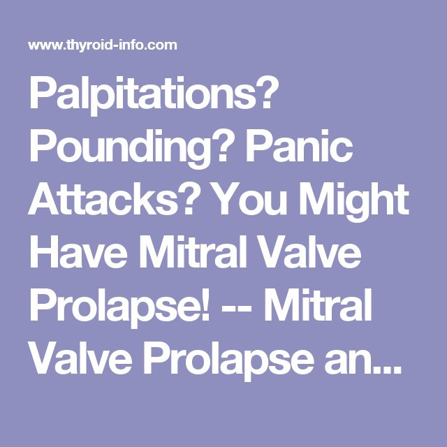 Palpitations? Pounding? Panic Attacks? You Might Have Mitral Valve Prolapse! -- Mitral Valve Prolapse and Thyroid Disease / Thyroid Disease Information Source - Articles/FAQs