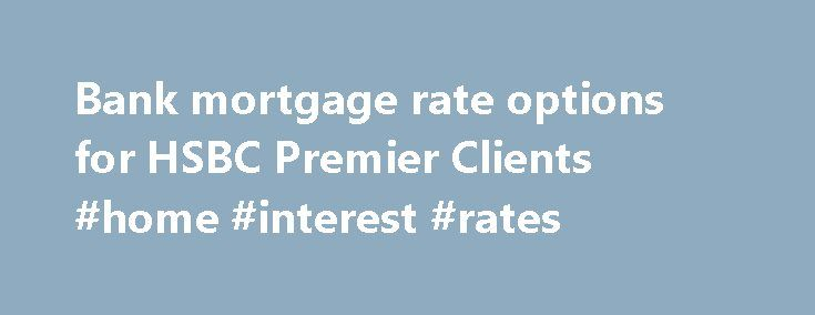 Bank mortgage rate options for HSBC Premier Clients #home #interest #rates http://mortgage.remmont.com/bank-mortgage-rate-options-for-hsbc-premier-clients-home-interest-rates/  #national mortgage # Bank mortgage rate options for HSBC Premier Clients | HSBC Mortgages for every place called home If you're planning on purchasing a new home or refinancing your existing mortgage, an HSBC Premier Deluxe Mortgage 1 could be just what you need. Our best mortgage rates 2 Our Premier Deluxe Mortgage…