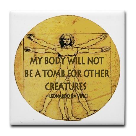 """My body will not be a tomb for other creatures.""  ~Leonardo Da Vinci. Go vegan"