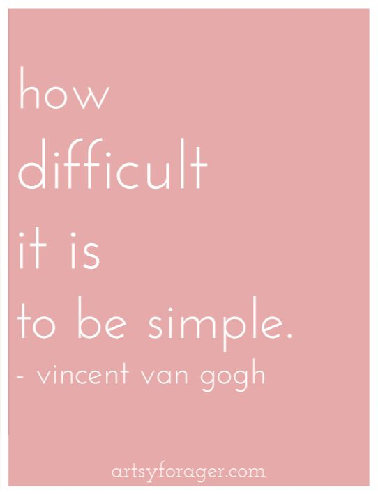 How difficult it is to be simple. __ Van Gogh