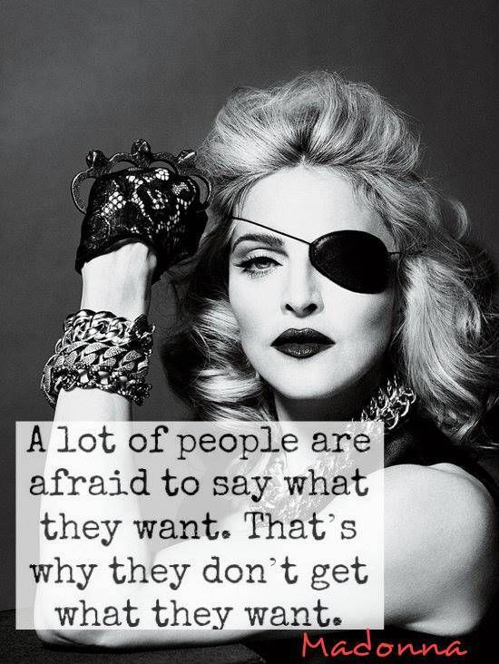 """A lot of people are afraid to say what they want. That's why they don't get what they want."" Madonna."
