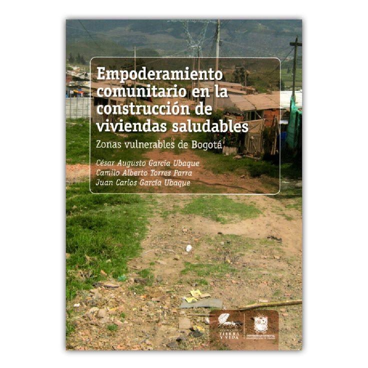 Empoderamiento comunitario en la construcción de viviendas saludables. Zonas vulnerables de Bogotá – Varios – Universidad Distrital Francisco José de Caldas www.librosyeditores.com Editores y distribuidores.