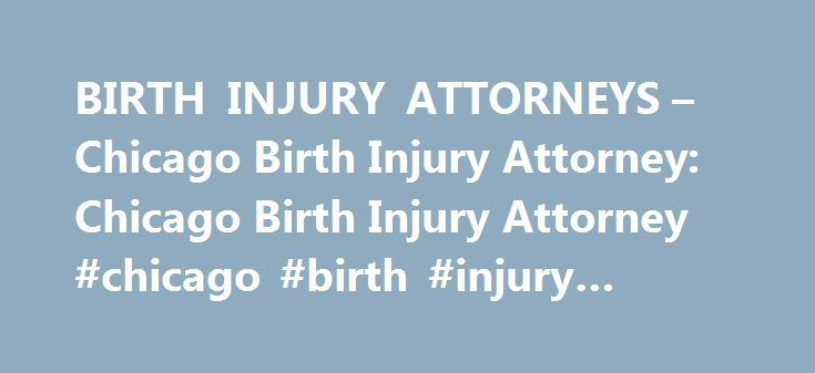 BIRTH INJURY ATTORNEYS – Chicago Birth Injury Attorney: Chicago Birth Injury Attorney #chicago #birth #injury #lawyer http://guyana.remmont.com/birth-injury-attorneys-chicago-birth-injury-attorney-chicago-birth-injury-attorney-chicago-birth-injury-lawyer/  # Exclusive Breaking News $30,000,000 settlement – medical malpractice. A family was awarded $30 million dollars in a settlement reached with Mark J. Holterman, MD. and a Major Chicago Area Teaching Hospital after their son was left…