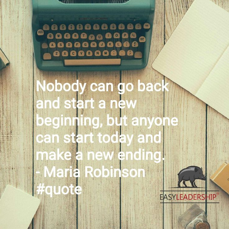 Nobody can go back and start a new beginning, but anyone can start today and make a new ending. - Maria Robinson #quote