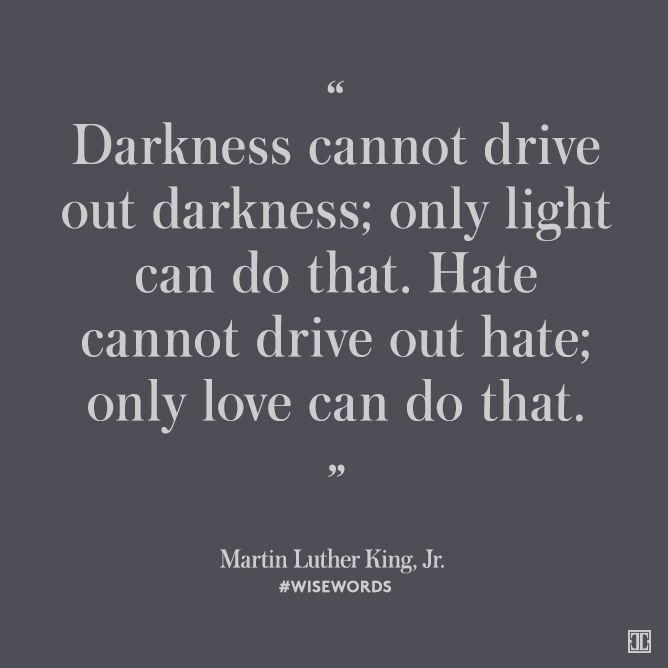 """Darkness cannot drive out darkness; only light can do that. Hate cannot drive out hate; on love can do that."" - Martin Luther King Kr. #wisewords"