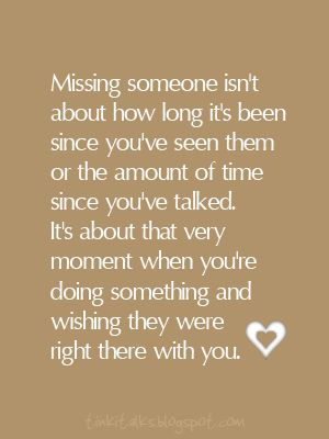 Missing someone isn't about how long it's been since you've seen them or the amount of time since you've talked.  It's about that very moment when you're doing something and wishing they were right there with you.