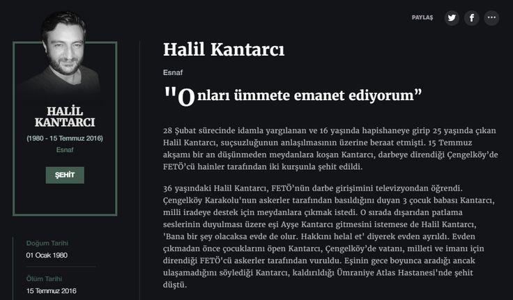 Halil Kantarcı Esnaf  28 Şubat sürecinde idamla yargılanan ve 16 yaşında hapishaneye girip 25 yaşında çıkan Halil Kantarcı, suçsuzluğunun anlaşılmasının üzerine beraat etmişti. 15 Temmuz akşamı bir an düşünmeden meydanlara koşan Kantarcı, darbeye direndiği Çengelköy'de FETÖ'cü hainler tarafından iki kurşunla şehit edildi.