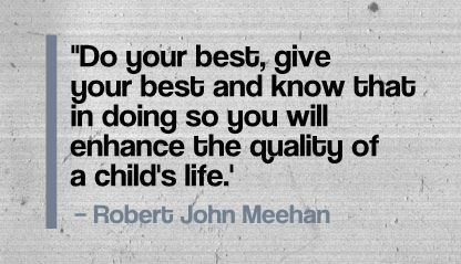 """Do your best, give your best and know that in doing so you will enhance the quality of a child's life.' - Robert John Meehan"