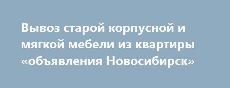 Вывоз старой корпусной и мягкой мебели из квартиры «объявления Новосибирск» http://www.mostransregion.ru/d_022/?adv_id=711  Утилизация мебели из квартиры произведённая нашей компанией - гарантия отсутствия проблем с коммунальными службами.   Звоните нам и мы предложим Вам самую выгодную цену.    Одновременно с вывозом старой мебели мы можем осуществить вывоз бытовой техники, вывоз холодильника и стиральной машины. Профессиональные грузчики быстро и максимально аккуратно произведут вынос…