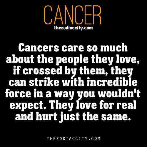 Cancer: We care so much about the people we love that when crossed by them we can strike with incredible force. We love for real and hurt just the same.