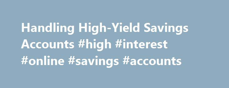 Handling High-Yield Savings Accounts #high #interest #online #savings #accounts http://malawi.remmont.com/handling-high-yield-savings-accounts-high-interest-online-savings-accounts/  # Handling High-Yield Savings Accounts For most Americans opening a savings account is the first step in taking control of their personal finances. And while a savings account can be an important, safe way to keep cash available, a standard savings account is going to earn a scant amount of interest and, when…