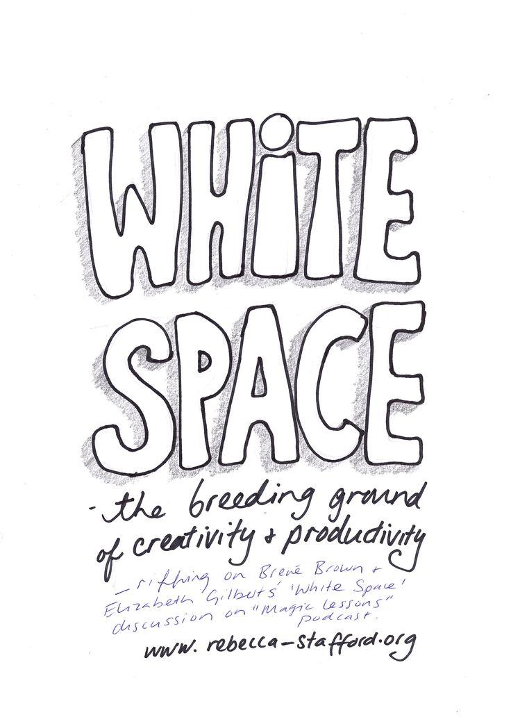 White Space: the breeding ground of creativity & productivity - Brene Brown/Elizabeth Gilbert   www.rebecca-stafford.org