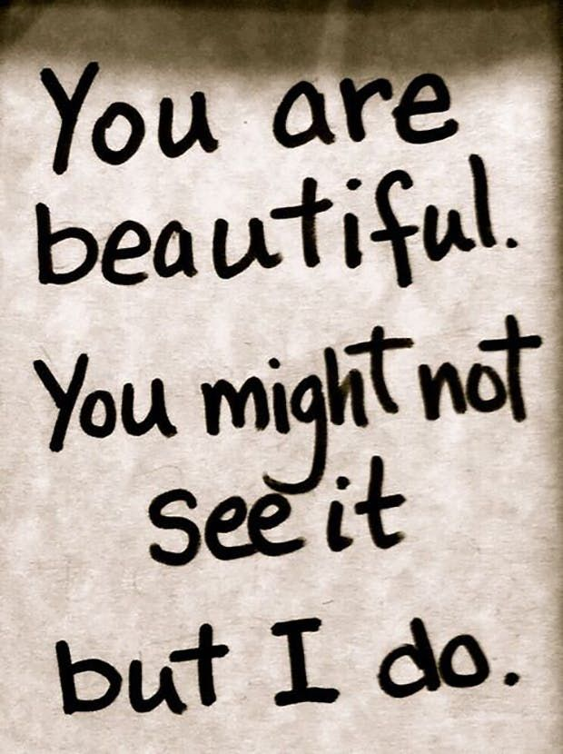 """""""You are beautiful. You might not see it but I do."""" — Anonymous"""