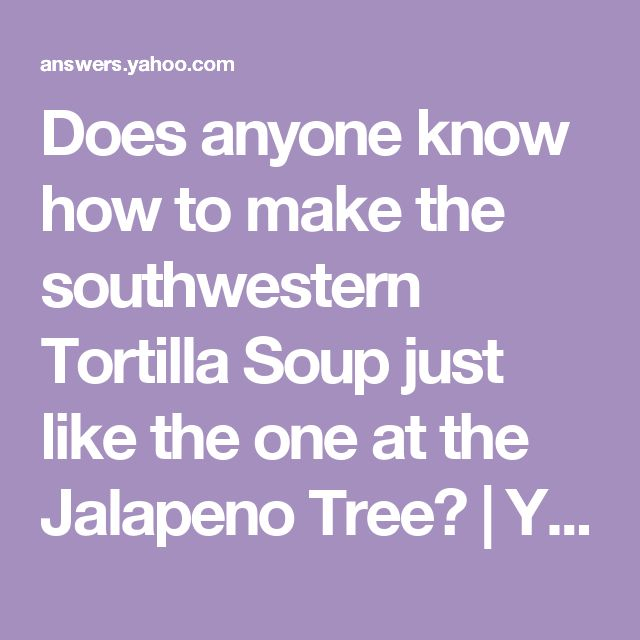 Does anyone know how to make the southwestern Tortilla Soup just like the one at the Jalapeno Tree? | Yahoo Answers