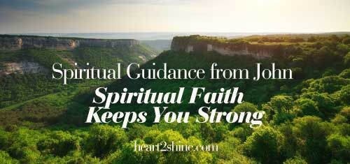 """""""Whatever you have faith in... is enough to keep you strong."""" Spiritual Guidance from John, heart2shine.com http://blog.heart2shine.com/spiritual-faith-gives-you-strength-spiritual-guidance-from-shirley-and-john/"""