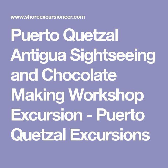 Puerto Quetzal Antigua Sightseeing and Chocolate Making Workshop Excursion - Puerto Quetzal Excursions
