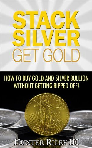 Stack Silver Get Gold - How to Buy Gold and Silver Bullion without Getting Ripped Off! by Hunter Riley III